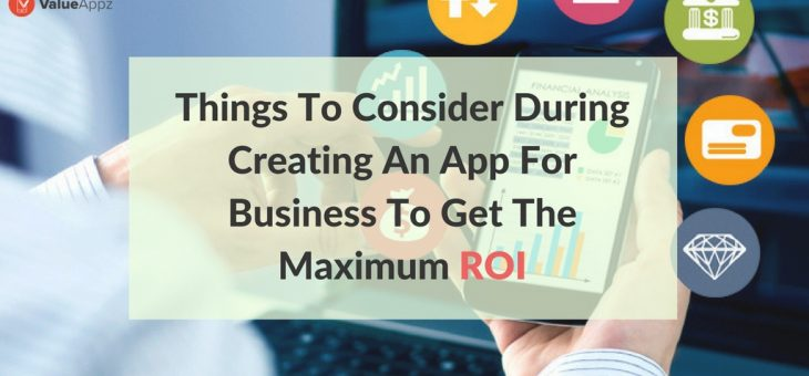 Things to Consider During Creating An App for Business to Get the Maximum ROI
