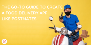 The Go-to Guide To Create a Food Delivery App like Postmates